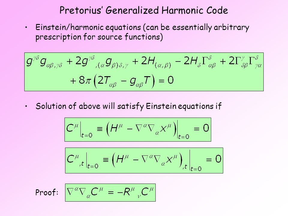 Pretorius' Generalized Harmonic Code Einstein/harmonic equations (can be essentially arbitrary prescription for source functions) Solution of above will satisfy Einstein equations if Proof: