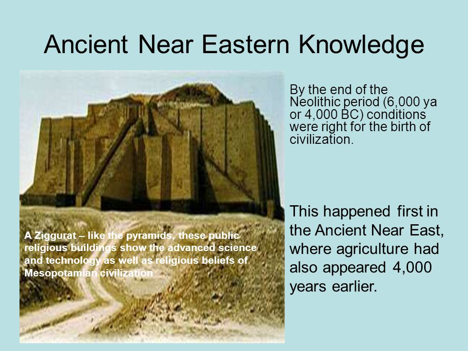Ancient Near Eastern Knowledge By the end of the Neolithic period (6,000 ya or 4,000 BC) conditions were right for the birth of civilization.