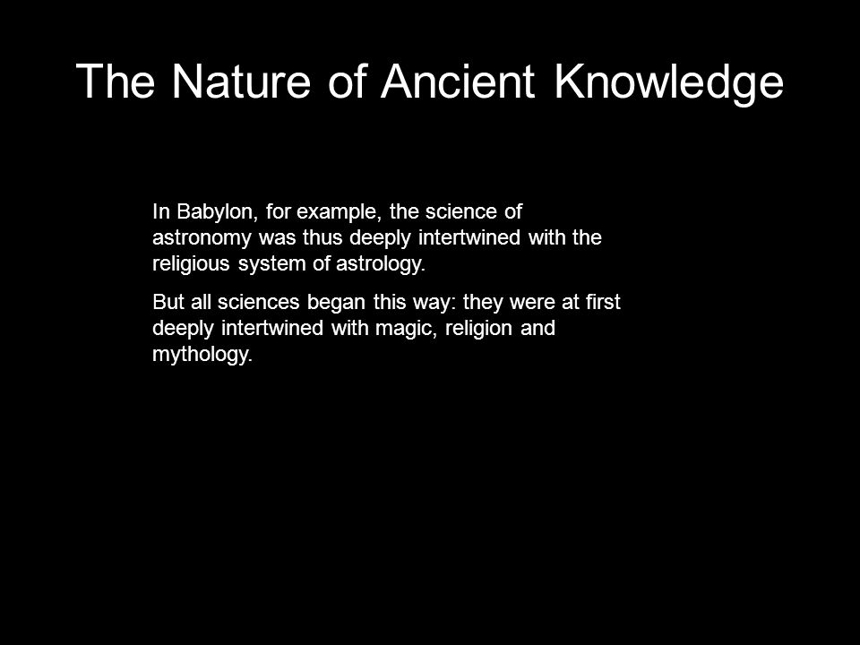 The Nature of Ancient Knowledge In Babylon, for example, the science of astronomy was thus deeply intertwined with the religious system of astrology.
