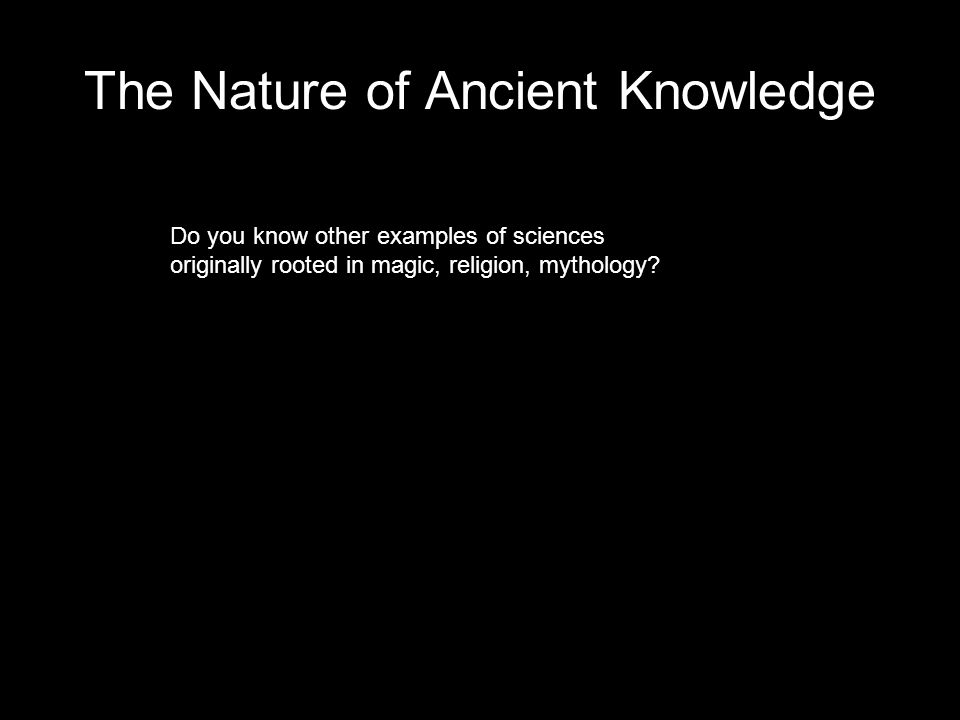 The Nature of Ancient Knowledge Do you know other examples of sciences originally rooted in magic, religion, mythology