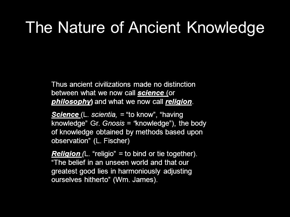 The Nature of Ancient Knowledge Thus ancient civilizations made no distinction between what we now call science (or philosophy) and what we now call religion.