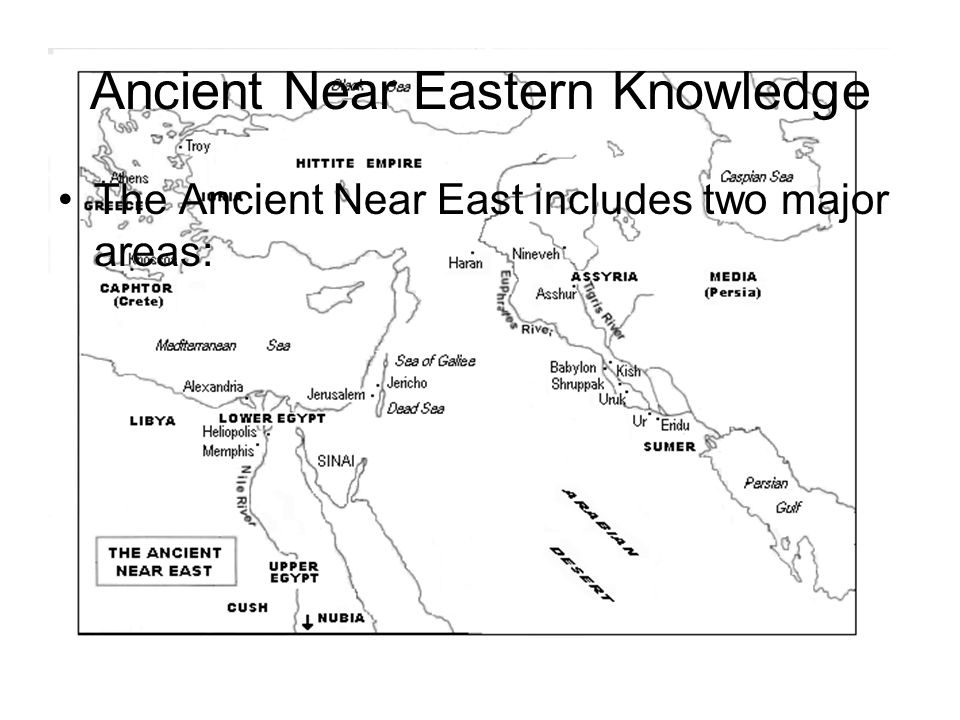 Ancient Near Eastern Knowledge The Ancient Near East includes two major areas: