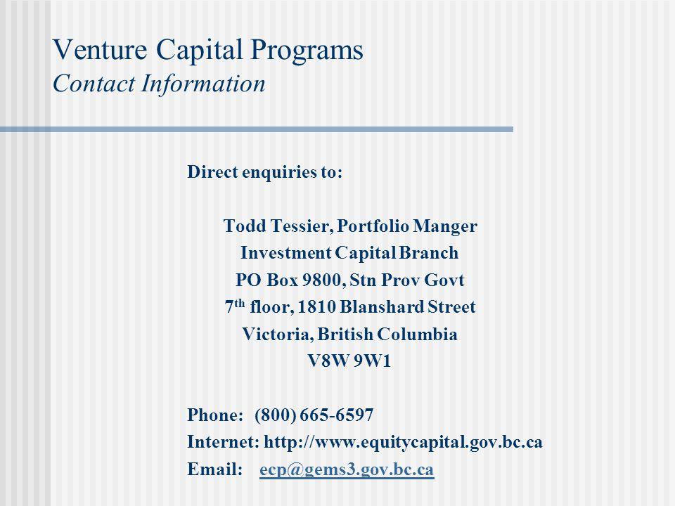 Venture Capital Programs Contact Information Direct enquiries to: Todd Tessier, Portfolio Manger Investment Capital Branch PO Box 9800, Stn Prov Govt 7 th floor, 1810 Blanshard Street Victoria, British Columbia V8W 9W1 Phone: (800) 665-6597 Internet: http://www.equitycapital.gov.bc.ca Email: ecp@gems3.gov.bc.caecp@gems3.gov.bc.ca