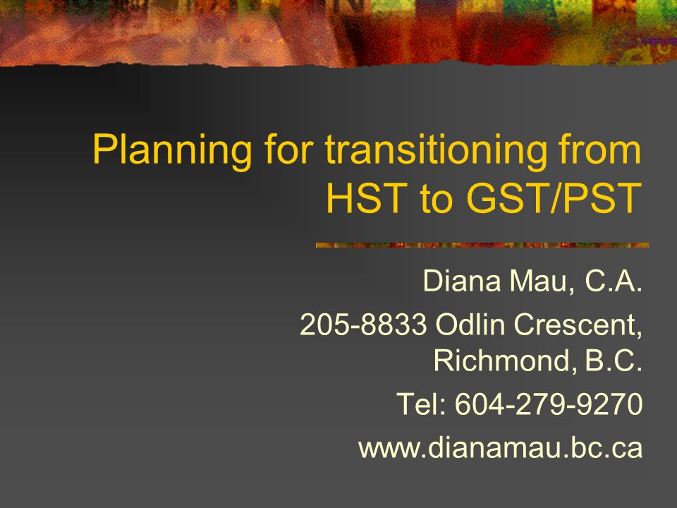 Planning for transitioning from HST to GST/PST Diana Mau, C.A. 205-8833 Odlin Crescent, Richmond, B.C. Tel: 604-279-9270 www.dianamau.bc.ca