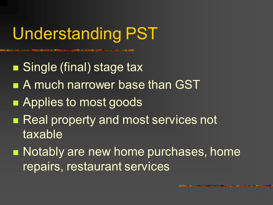 Understanding PST Single (final) stage tax A much narrower base than GST Applies to most goods Real property and most services not taxable Notably are