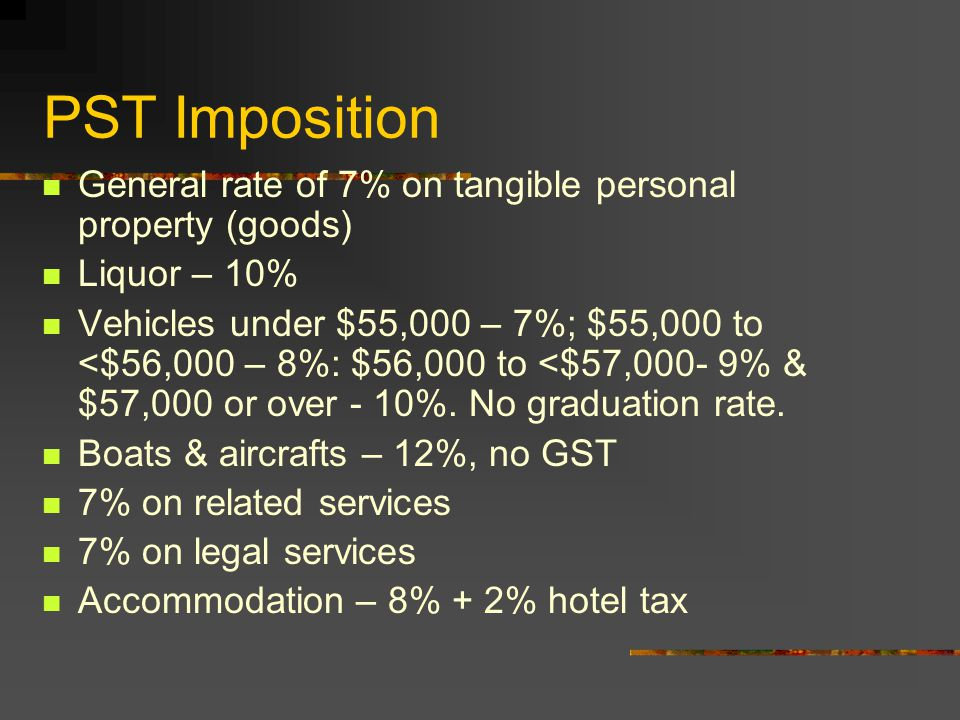 PST Imposition General rate of 7% on tangible personal property (goods) Liquor – 10% Vehicles under $55,000 – 7%; $55,000 to <$56,000 – 8%: $56,000 to