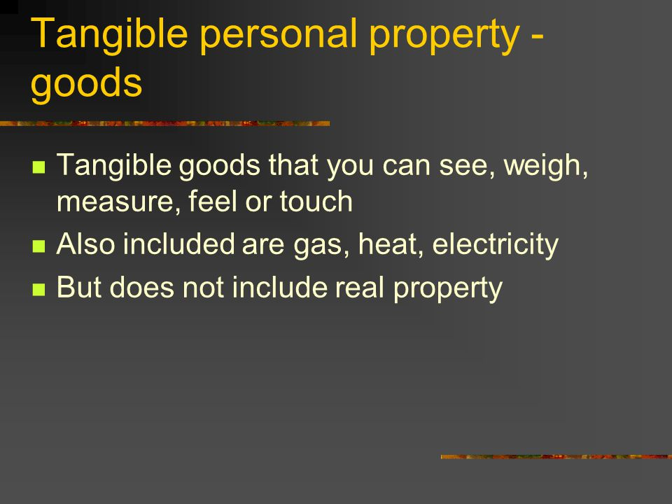Tangible personal property - goods Tangible goods that you can see, weigh, measure, feel or touch Also included are gas, heat, electricity But does not include real property