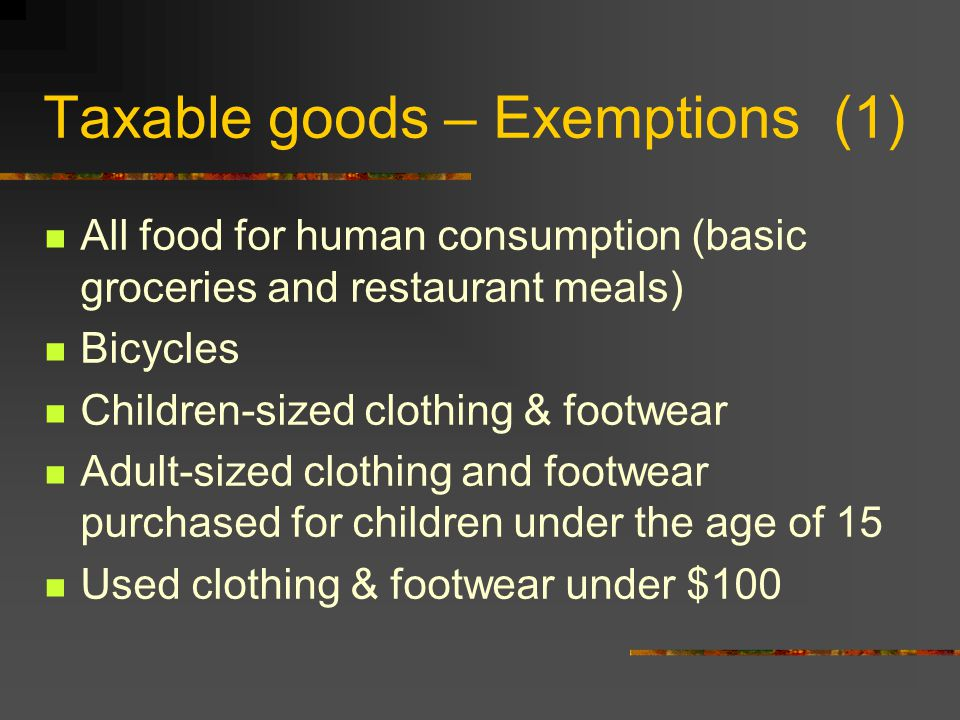 Taxable goods – Exemptions (1) All food for human consumption (basic groceries and restaurant meals) Bicycles Children-sized clothing & footwear Adult-sized clothing and footwear purchased for children under the age of 15 Used clothing & footwear under $100