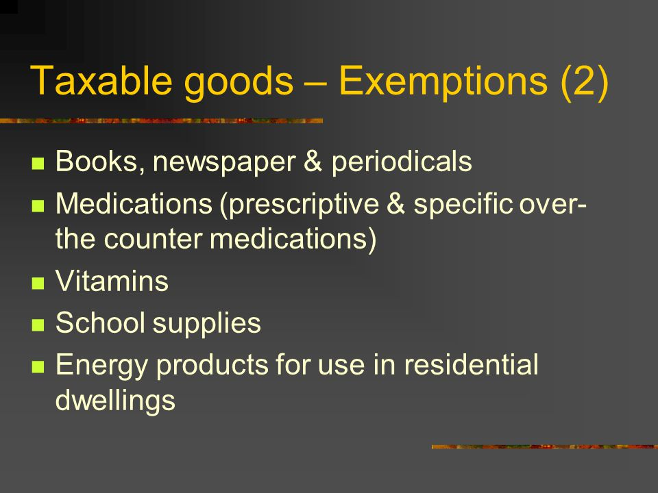 Taxable goods – Exemptions (2) Books, newspaper & periodicals Medications (prescriptive & specific over- the counter medications) Vitamins School supplies Energy products for use in residential dwellings