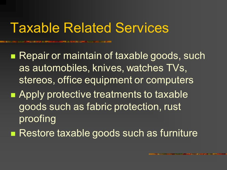 Taxable Related Services Repair or maintain of taxable goods, such as automobiles, knives, watches TVs, stereos, office equipment or computers Apply protective treatments to taxable goods such as fabric protection, rust proofing Restore taxable goods such as furniture