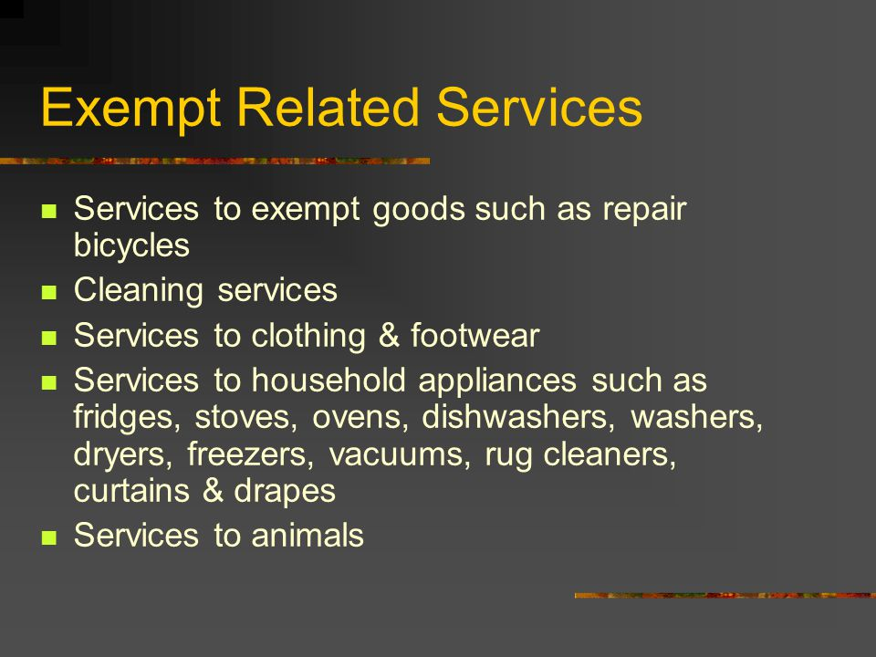 Exempt Related Services Services to exempt goods such as repair bicycles Cleaning services Services to clothing & footwear Services to household appliances such as fridges, stoves, ovens, dishwashers, washers, dryers, freezers, vacuums, rug cleaners, curtains & drapes Services to animals