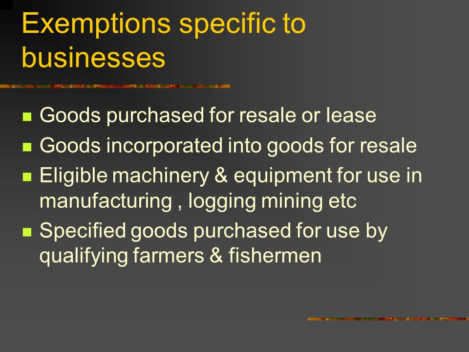 Exemptions specific to businesses Goods purchased for resale or lease Goods incorporated into goods for resale Eligible machinery & equipment for use in manufacturing, logging mining etc Specified goods purchased for use by qualifying farmers & fishermen