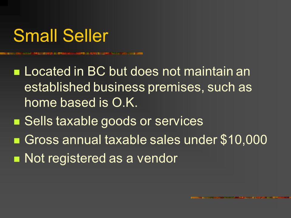 Small Seller Located in BC but does not maintain an established business premises, such as home based is O.K. Sells taxable goods or services Gross an