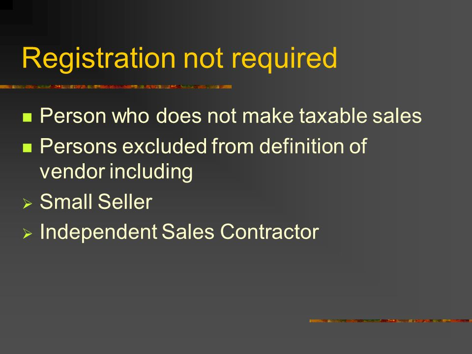 Registration not required Person who does not make taxable sales Persons excluded from definition of vendor including  Small Seller  Independent Sales Contractor