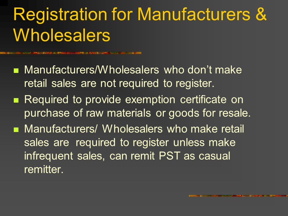 Registration for Manufacturers & Wholesalers Manufacturers/Wholesalers who don't make retail sales are not required to register.