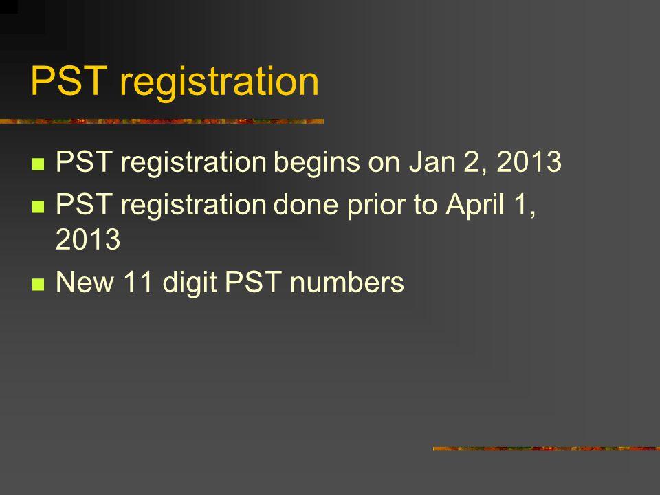 PST registration PST registration begins on Jan 2, 2013 PST registration done prior to April 1, 2013 New 11 digit PST numbers