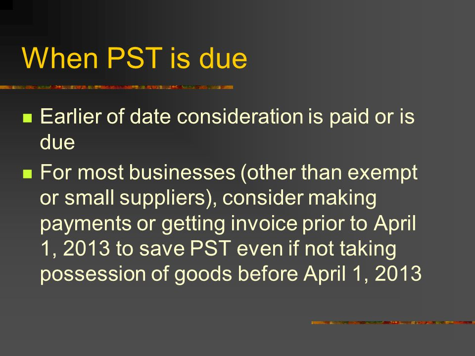 When PST is due Earlier of date consideration is paid or is due For most businesses (other than exempt or small suppliers), consider making payments or getting invoice prior to April 1, 2013 to save PST even if not taking possession of goods before April 1, 2013