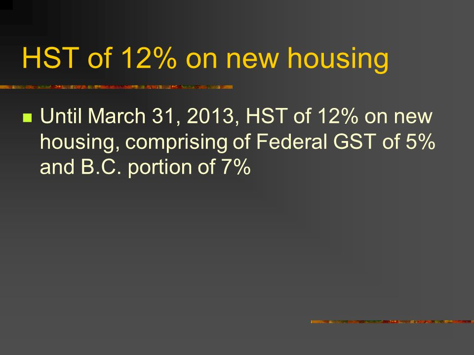 HST of 12% on new housing Until March 31, 2013, HST of 12% on new housing, comprising of Federal GST of 5% and B.C. portion of 7%