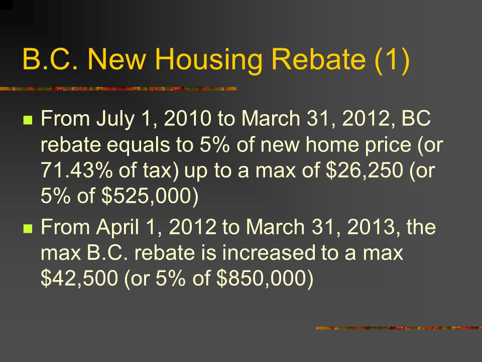 B.C. New Housing Rebate (1) From July 1, 2010 to March 31, 2012, BC rebate equals to 5% of new home price (or 71.43% of tax) up to a max of $26,250 (o