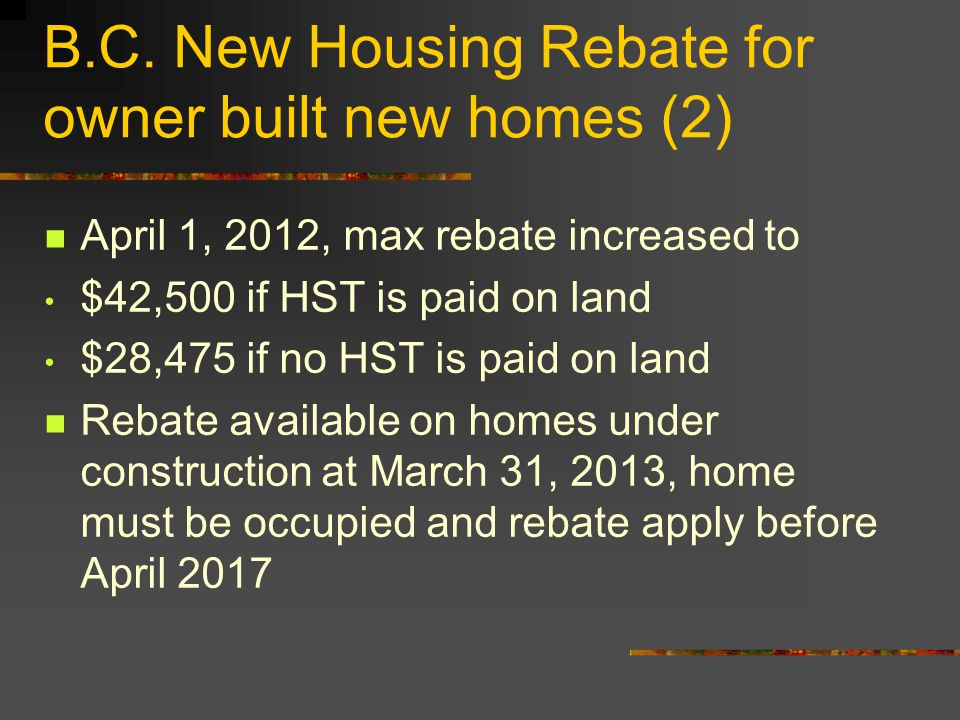 B.C. New Housing Rebate for owner built new homes (2) April 1, 2012, max rebate increased to $42,500 if HST is paid on land $28,475 if no HST is paid