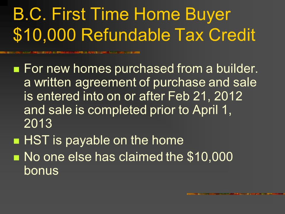 B.C. First Time Home Buyer $10,000 Refundable Tax Credit For new homes purchased from a builder. a written agreement of purchase and sale is entered i