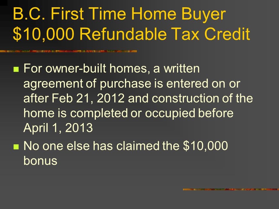 B.C. First Time Home Buyer $10,000 Refundable Tax Credit For owner-built homes, a written agreement of purchase is entered on or after Feb 21, 2012 an