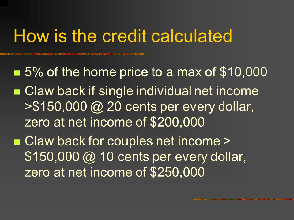 How is the credit calculated 5% of the home price to a max of $10,000 Claw back if single individual net income >$150,000 @ 20 cents per every dollar, zero at net income of $200,000 Claw back for couples net income > $150,000 @ 10 cents per every dollar, zero at net income of $250,000