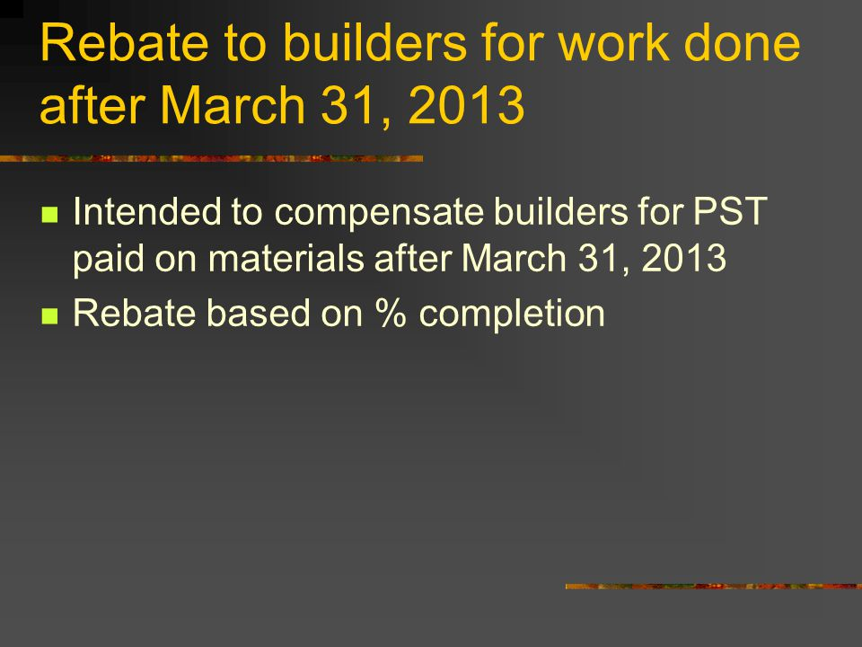Rebate to builders for work done after March 31, 2013 Intended to compensate builders for PST paid on materials after March 31, 2013 Rebate based on %