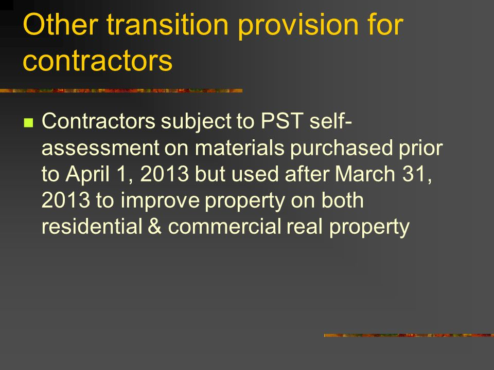 Other transition provision for contractors Contractors subject to PST self- assessment on materials purchased prior to April 1, 2013 but used after March 31, 2013 to improve property on both residential & commercial real property