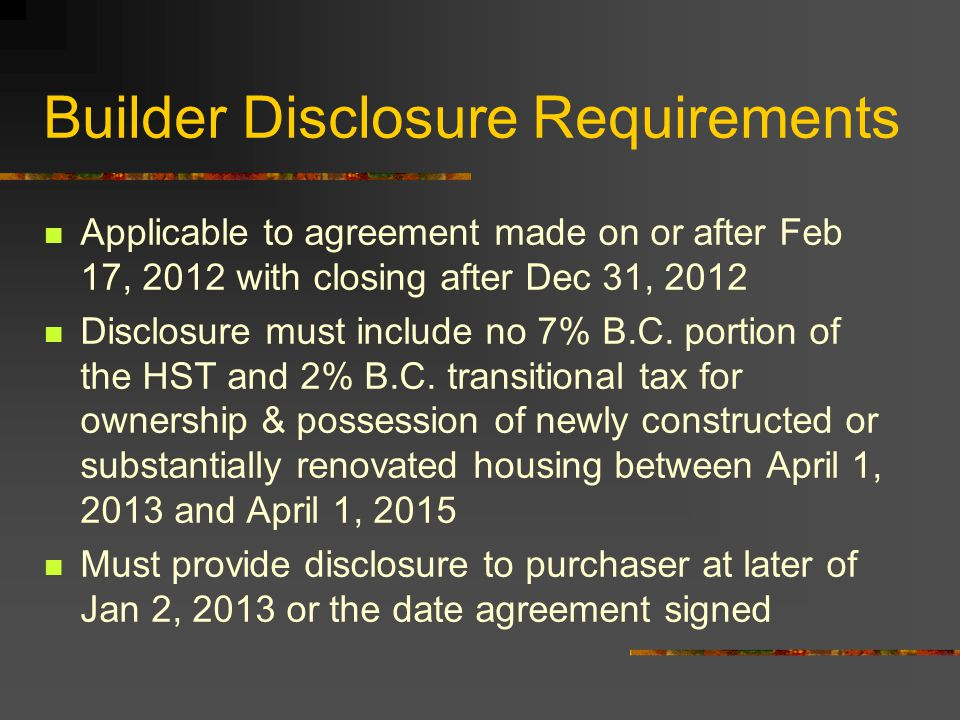 Builder Disclosure Requirements Applicable to agreement made on or after Feb 17, 2012 with closing after Dec 31, 2012 Disclosure must include no 7% B.C.