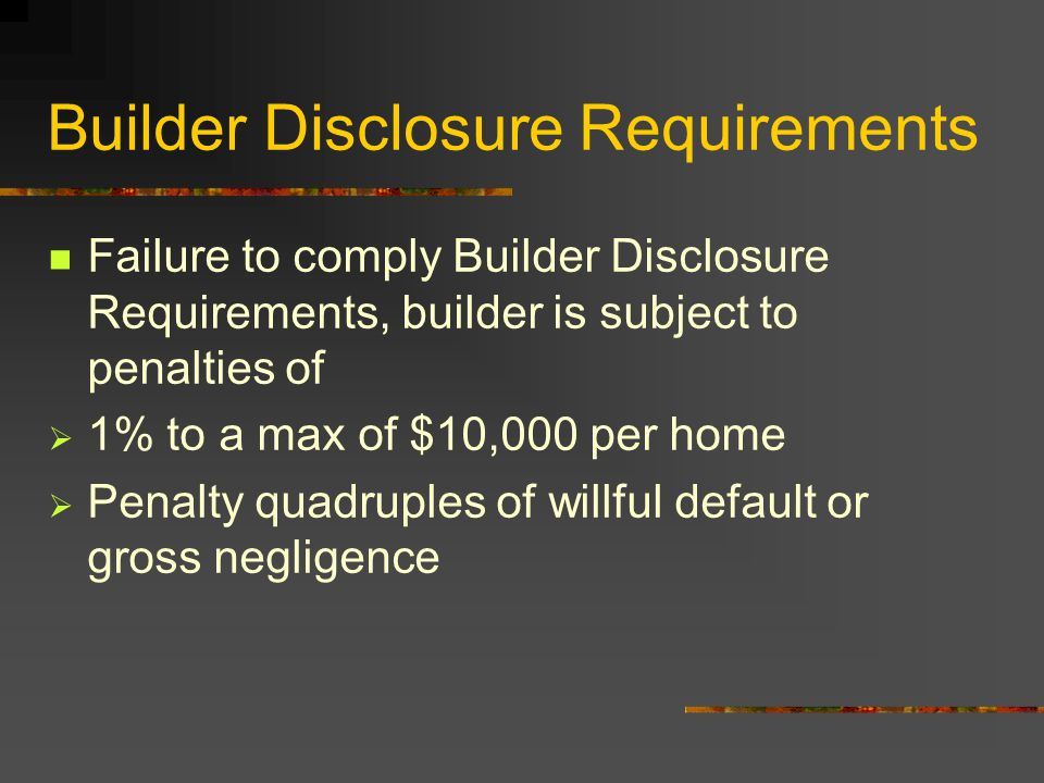 Builder Disclosure Requirements Failure to comply Builder Disclosure Requirements, builder is subject to penalties of  1% to a max of $10,000 per hom