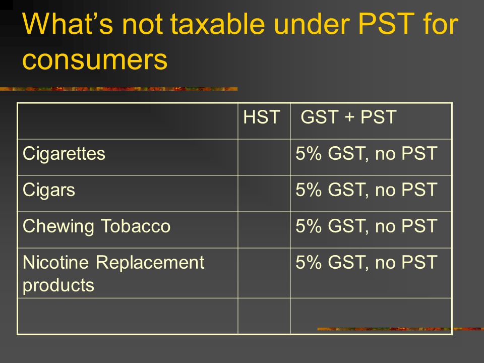 What's not taxable under PST for consumers HST GST + PST Cigarettes5% GST, no PST Cigars5% GST, no PST Chewing Tobacco5% GST, no PST Nicotine Replacement products 5% GST, no PST