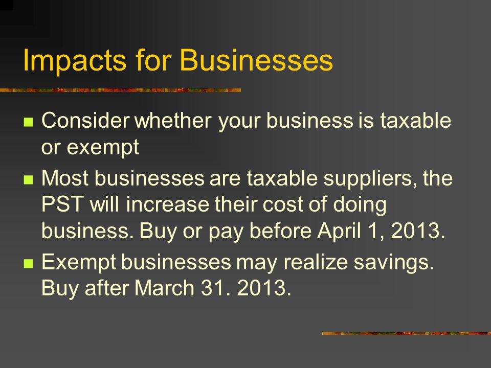 Impacts for Businesses Consider whether your business is taxable or exempt Most businesses are taxable suppliers, the PST will increase their cost of