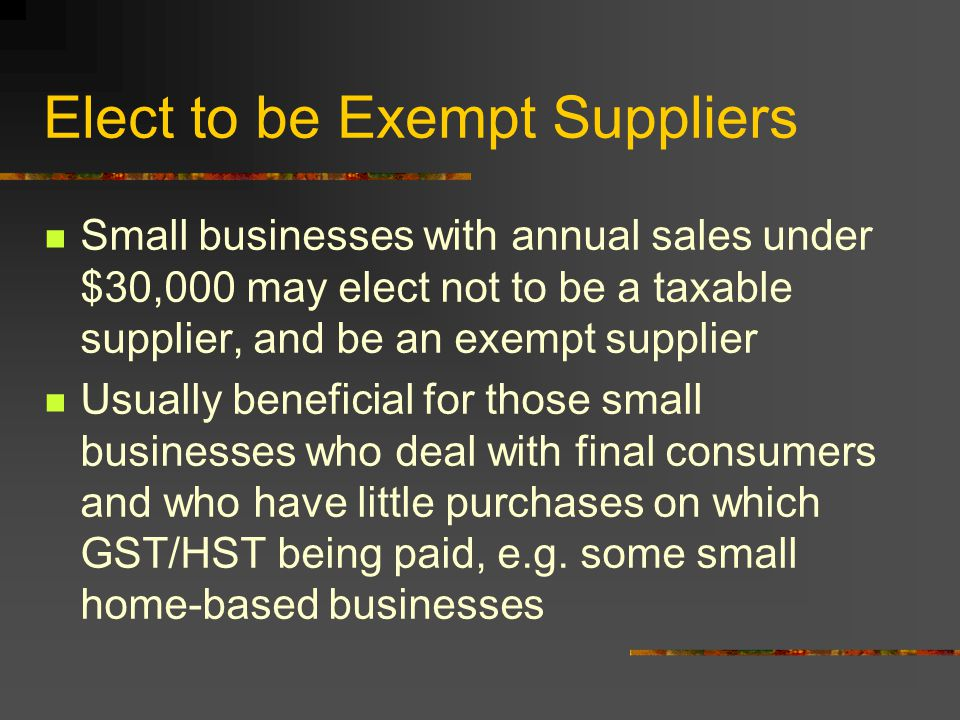 Elect to be Exempt Suppliers Small businesses with annual sales under $30,000 may elect not to be a taxable supplier, and be an exempt supplier Usually beneficial for those small businesses who deal with final consumers and who have little purchases on which GST/HST being paid, e.g.