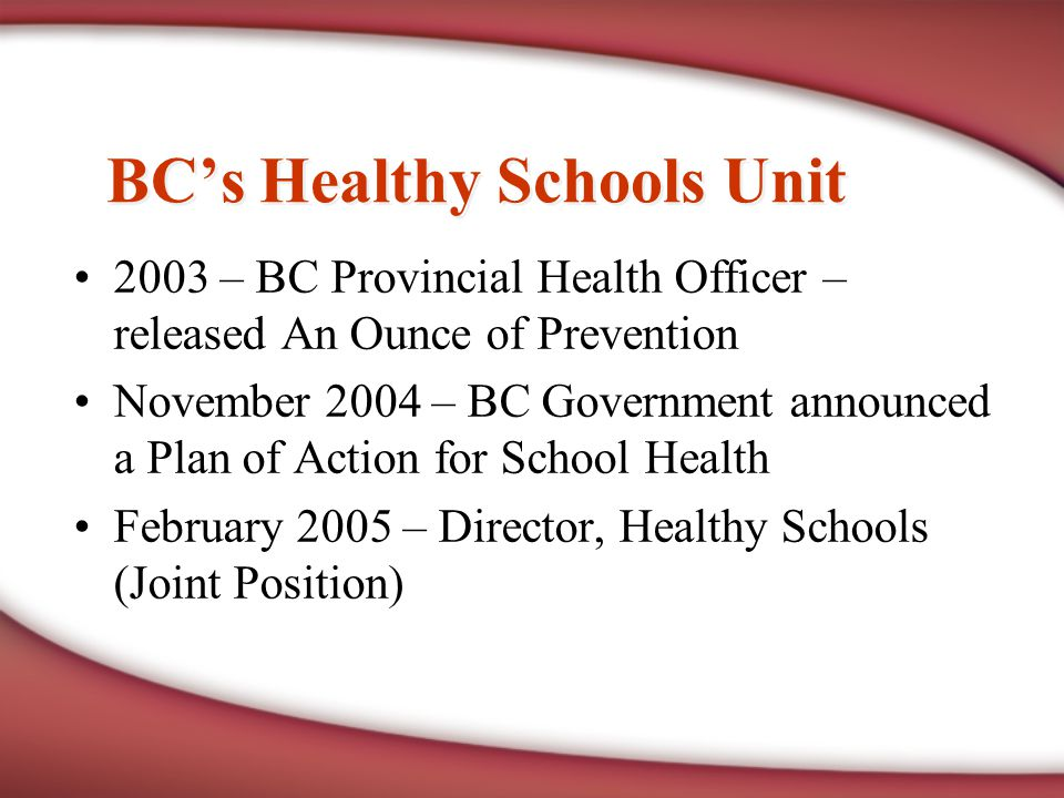 BC's Healthy Schools Unit 2003 – BC Provincial Health Officer – released An Ounce of Prevention November 2004 – BC Government announced a Plan of Action for School Health February 2005 – Director, Healthy Schools (Joint Position)