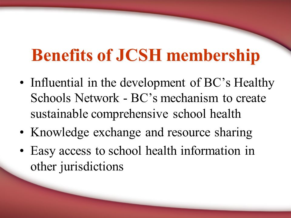 Benefits of JCSH membership Influential in the development of BC's Healthy Schools Network - BC's mechanism to create sustainable comprehensive school health Knowledge exchange and resource sharing Easy access to school health information in other jurisdictions