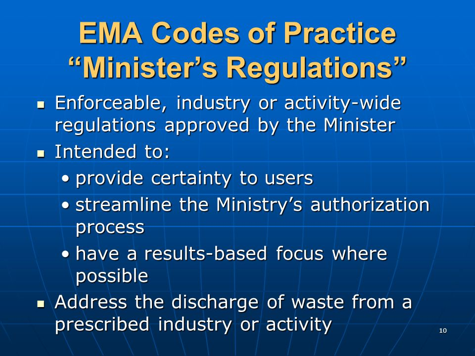 10 EMA Codes of Practice Minister's Regulations Enforceable, industry or activity-wide regulations approved by the Minister Enforceable, industry or activity-wide regulations approved by the Minister Intended to: Intended to: provide certainty to usersprovide certainty to users streamline the Ministry's authorization processstreamline the Ministry's authorization process have a results-based focus where possiblehave a results-based focus where possible Address the discharge of waste from a prescribed industry or activity Address the discharge of waste from a prescribed industry or activity