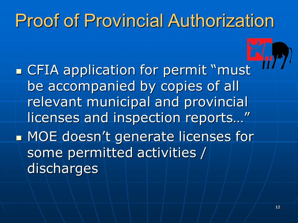 12 Proof of Provincial Authorization CFIA application for permit must be accompanied by copies of all relevant municipal and provincial licenses and inspection reports… CFIA application for permit must be accompanied by copies of all relevant municipal and provincial licenses and inspection reports… MOE doesn't generate licenses for some permitted activities / discharges MOE doesn't generate licenses for some permitted activities / discharges