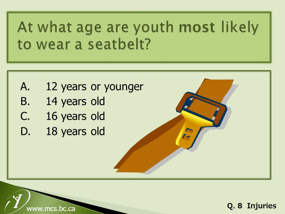 www.mcs.bc.ca A.12 years or younger B. 14 years old C. 16 years old D.18 years old Q. 8 Injuries