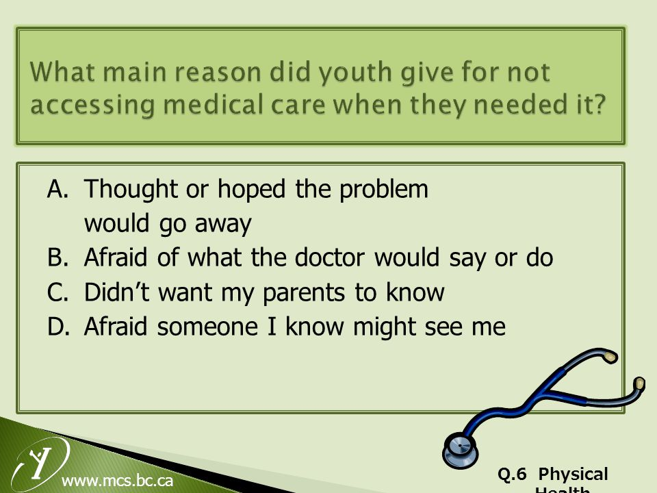 www.mcs.bc.ca A.Thought or hoped the problem would go away B.Afraid of what the doctor would say or do C.Didn't want my parents to know D.Afraid someone I know might see me Q.6 Physical Health