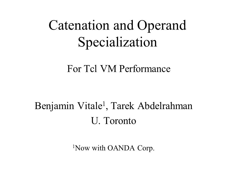 Catenation and Operand Specialization For Tcl VM Performance Benjamin Vitale 1, Tarek Abdelrahman U.