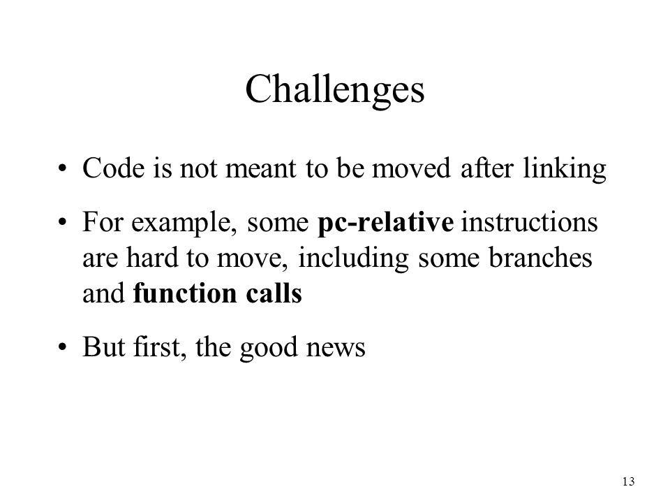 13 Challenges Code is not meant to be moved after linking For example, some pc-relative instructions are hard to move, including some branches and function calls But first, the good news