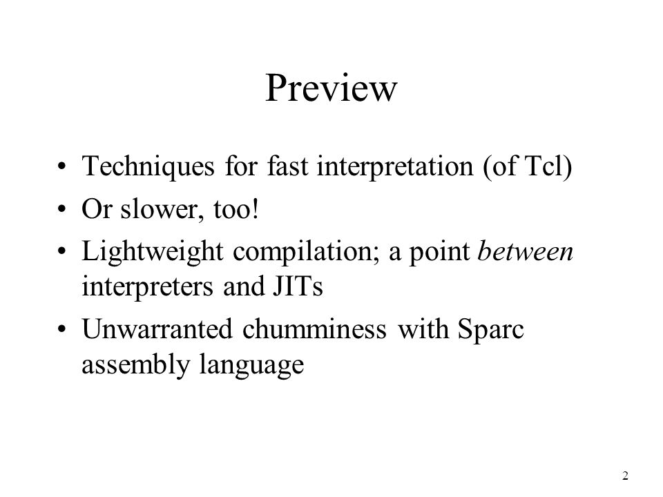 2 Preview Techniques for fast interpretation (of Tcl) Or slower, too! Lightweight compilation; a point between interpreters and JITs Unwarranted chumm
