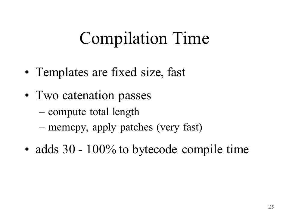 25 Compilation Time Templates are fixed size, fast Two catenation passes –compute total length –memcpy, apply patches (very fast) adds 30 - 100% to bytecode compile time