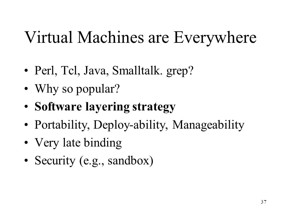 37 Virtual Machines are Everywhere Perl, Tcl, Java, Smalltalk. grep? Why so popular? Software layering strategy Portability, Deploy-ability, Manageabi