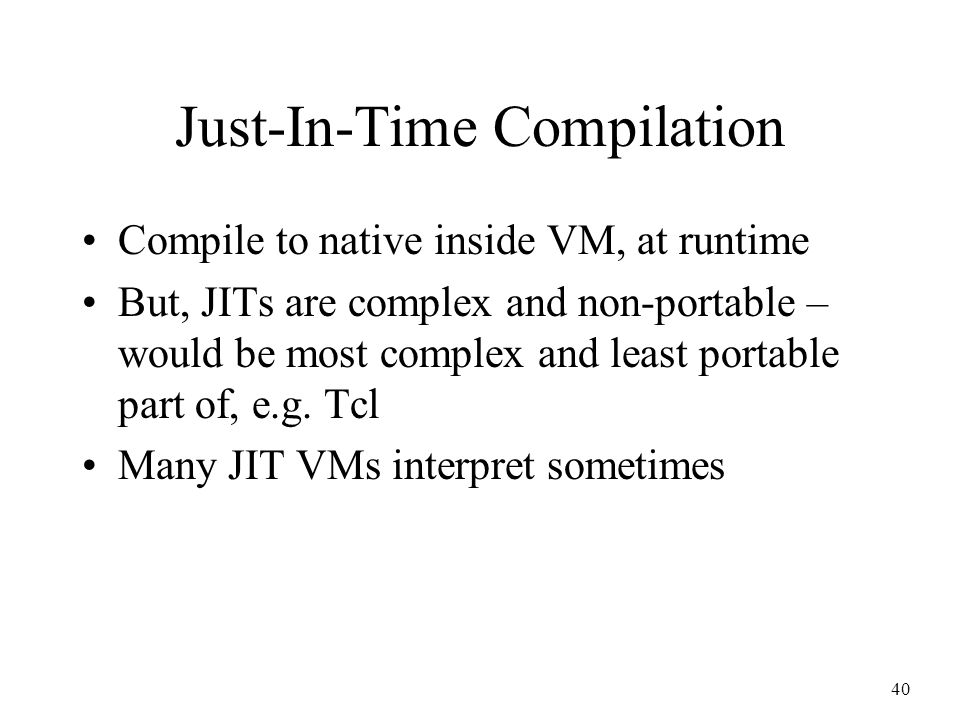 40 Just-In-Time Compilation Compile to native inside VM, at runtime But, JITs are complex and non-portable – would be most complex and least portable part of, e.g.