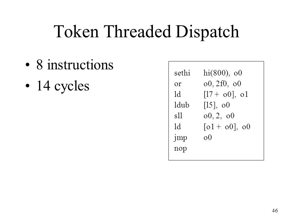 46 Token Threaded Dispatch 8 instructions 14 cycles sethihi(800), o0 oro0, 2f0, o0 ld[l7 + o0], o1 ldub[l5], o0 sllo0, 2, o0 ld[o1 + o0], o0 jmpo0 nop
