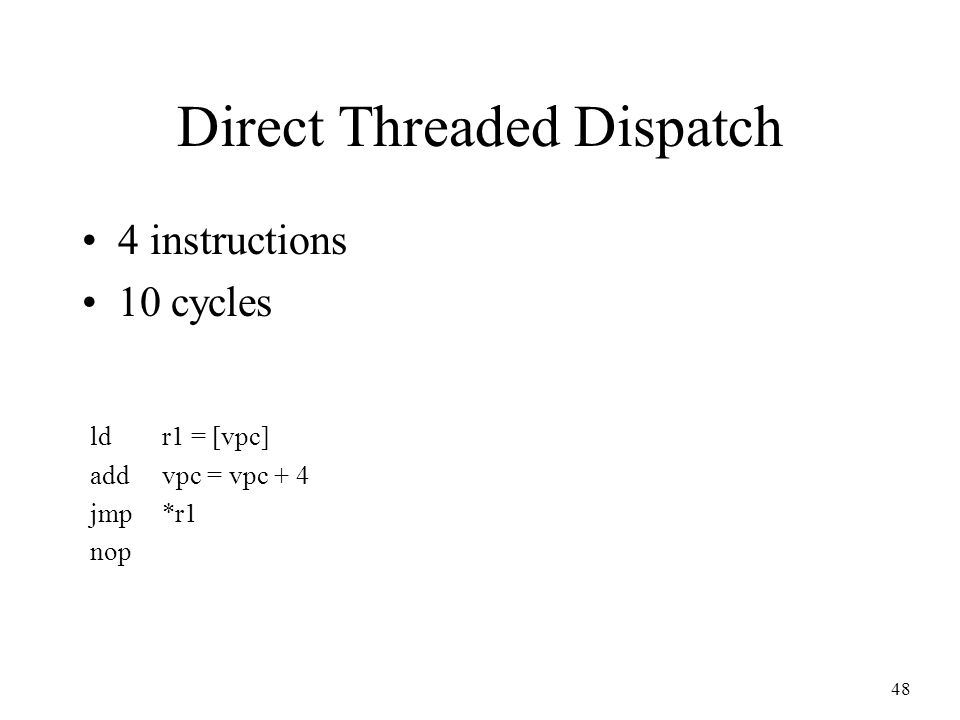 48 Direct Threaded Dispatch 4 instructions 10 cycles ldr1 = [vpc] addvpc = vpc + 4 jmp*r1 nop