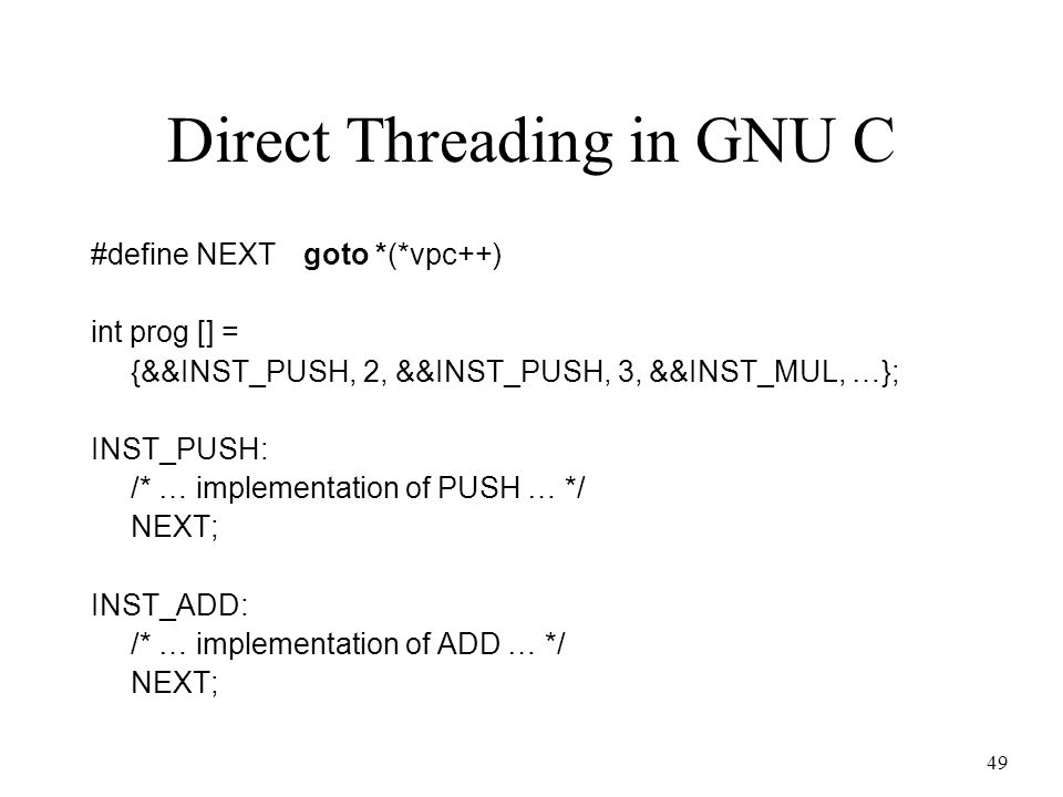 49 Direct Threading in GNU C #define NEXTgoto *(*vpc++) int prog [] = {&&INST_PUSH, 2, &&INST_PUSH, 3, &&INST_MUL, …}; INST_PUSH: /* … implementation