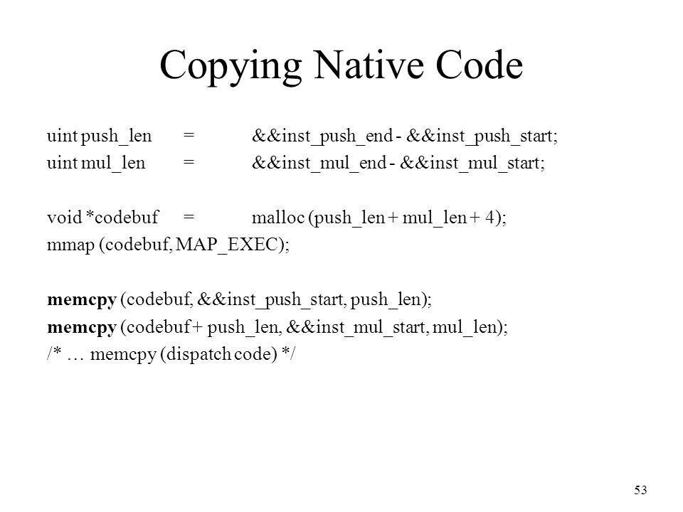 53 Copying Native Code uint push_len =&&inst_push_end - &&inst_push_start; uint mul_len=&&inst_mul_end - &&inst_mul_start; void *codebuf=malloc (push_